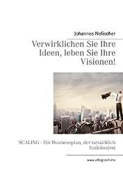 Verwirklichen Sie Ihre Ideen, leben Sie Ihre Visionen!: SCALING - Ein Businessplan, der tatsächlich funktioniert