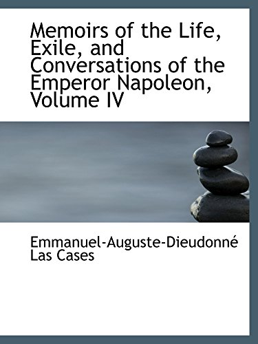 Memoirs of the Life, Exile, and Conversations of the Emperor Napoleon, Volume IV