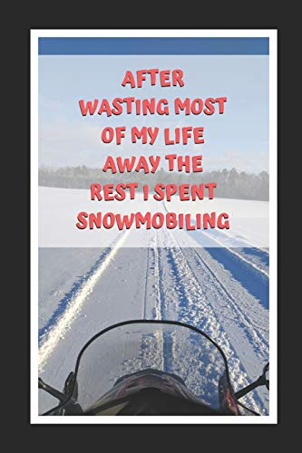 After Wasting Most Of My Life Away The Rest I Spent Snowmobiling: Themed Novelty Lined Notebook / Journal To Write In Perfect Gift Item (6 x 9 inches) -