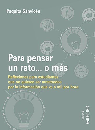 Para pensar un rato... o más: Reflexiones para estudiantes que no quieren ser arrastrados por la información que va a mil por hora (Educación) por Paquita Sanvicen Torné