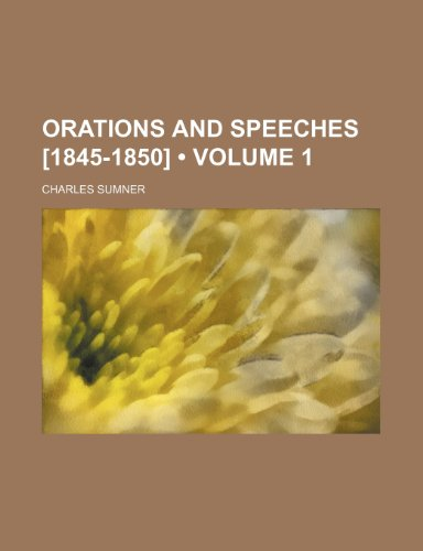 Orations and Speeches [1845-1850] (Volume 1)