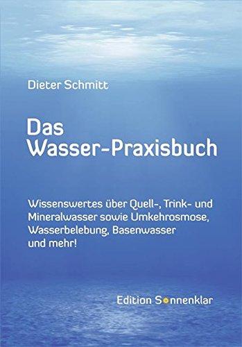 Das Wasser-Praxisbuch: Wissenswertes über Quell-, Mineral-, Leitungswasser sowie Wasserbelebung, Umkehrosmose, Destillation, Basenwasser und mehr! (Edition Sonnenklar) (Mineralwasser Umkehrosmose)