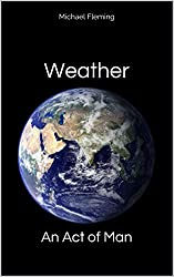 Weather: An Act of Man: Un-Natural Disasters (English Edition)