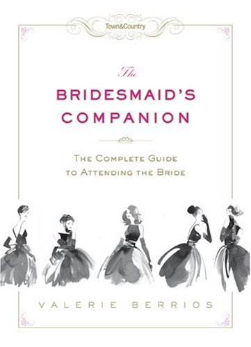 The Bridesmaid's Companion: The Complete Guide to Attending the Bride (Town & Country)