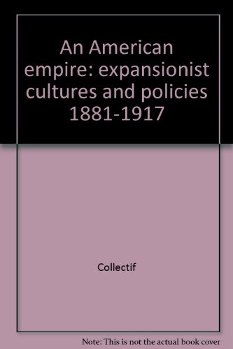 An American Empire Expansionist Cultures And Policies, 1881-1917. Colloquium, July 3-5 1989