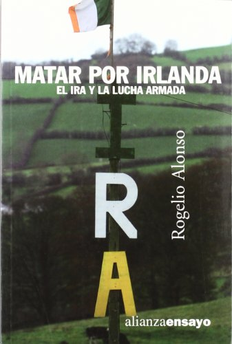 Matar por Irlanda: El IRA y la lucha armada (Alianza Ensayo) por Rogelio Alonso