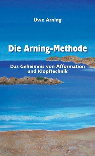 Die Arning-Methode - Das Geheimnis von Afformation und Klopftechnik