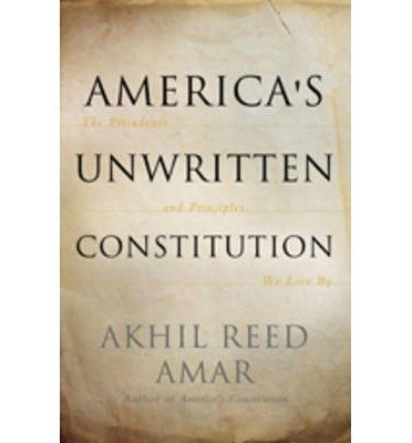 [(America's Unwritten Constitution: The Precedents and Principles We Live by )] [Author: Akhil Reed Amar] [Oct-2012]