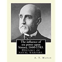 The influence of sea power upon history, 1660-1783. By: A. T. Mahan (Alfred Thayer Mahan (1840–1914)): The Influence of Sea Power Upon History: 1660–1783 is a history of naval warfare.