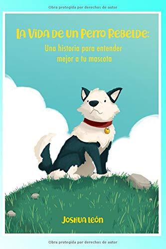 La Vida De Un Perro Rebelde: Una Historia Para Entender Mejor A Tu Mascota