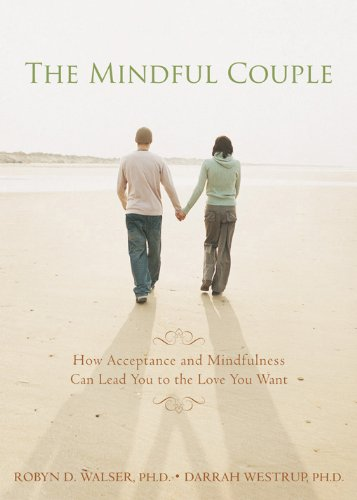 Mindful Couple: How Acceptance and Mindfulness Can Lead You to the Love You Want por Robyn D. Walser