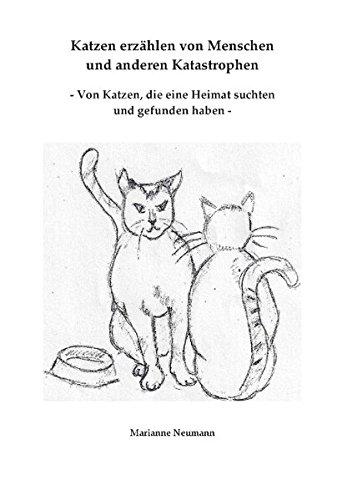 Katzen erzählen von Menschen und anderen Katastrophen: - Von Katzen, die eine Heimat suchten und gefunden haben -