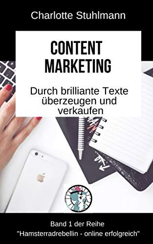 Content Marketing: Durch brillante Inhalte überzeugen und verkaufen (Hamsterradrebellin - Erfolgreich im Netz 1)