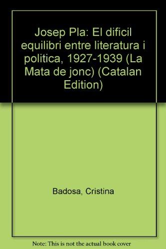 Josep pla. el dificil equilibri entre literatura y politica 1927-1939 (La Mata de jonc)