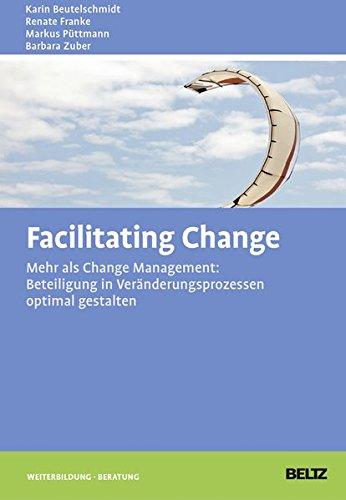 Facilitating Change: Mehr als Change-Management: Beteiligung in Veränderungsprozessen optimal gestalten (Beltz Weiterbildung)