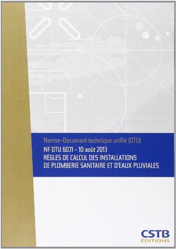 NF DTU 60.11 Règles de calcul des installations de plomberie sanitaire et d'eaux pluviales: 10 août 2013 (retirage de la partie 3 avec correctionau tableau 7, des renvois aux figures) par Cstb