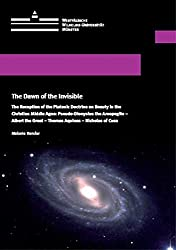 The Dawn of the Invisible: The Reception of the Platonic Doctrine on Beauty in the Christian Middle Ages: Pseudo-Dionysius the Areopagite -Albert the Great - Thomas Aquinas - Nicholas of Cusa