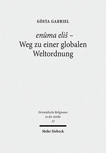 """enuma elis - Weg zu einer globalen Weltordnung: Pragmatik, Struktur und Semantik des babylonischen \""""Lieds auf Marduk\"""" (Orientalische Religionen in der Antike, Band 12)"""