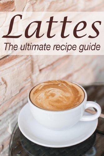 Lattes: The Ultimate Recipe Guide (English Edition)