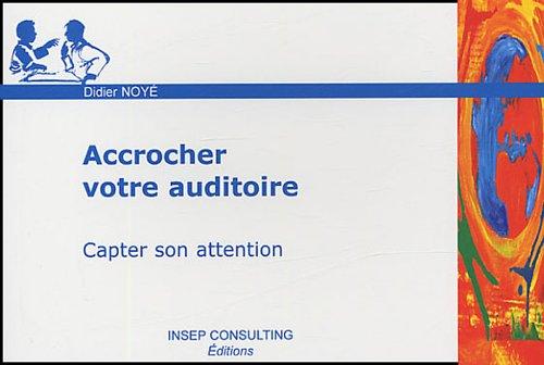 Accrocher votre auditoire: Capter son attention par Didier Noyé