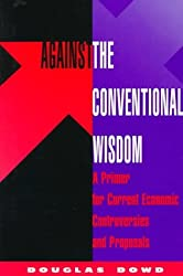 Against The Conventional Wisdom: A Primer For Current Economic Controversies And Proposals by Douglas Dowd (1997-07-31)