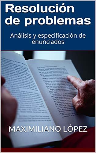 Resolución de problemas: Análisis y especificación de enunciados por Maximiliano López