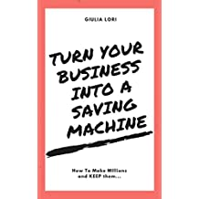 Turn your Business into a Saving Machine: How to Make Millions and KEEP them... (English Edition)