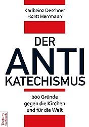 Der Antikatechismus: 200 Gründe gegen die Kirchen und für die Welt