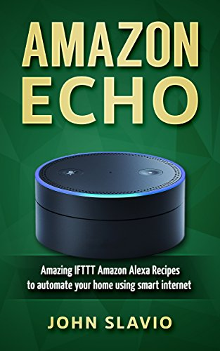 Amazon Echo: Amazing IFTTT Amazon Alexa Recipes to automate your home using smart internet devices (Amazon Alexa user manual to master your Amazon Echo, ... smart devices Book 1) (English Edition)
