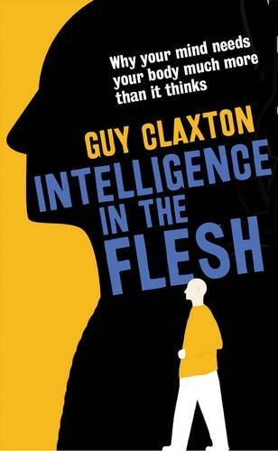 Intelligence in the Flesh: Why Your Mind Needs Your Body Much More Than It Thinks by Guy Claxton (2016-10-25)