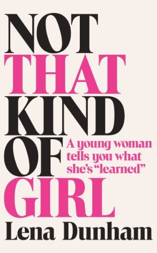 Not That Kind of Girl: A Young Woman Tells You What She's Learned by Lena Dunham (2014-10-09)