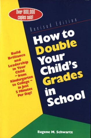 How to Double Your Child's Grades in School: Build Brilliance and Leadership in Your Child - From Kindergarten to College in Just 5 Minutes Per Day