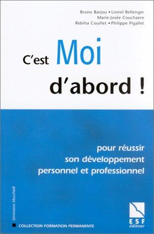C'est moi d'abord ! Pour réussir son développement personnel et professionnel par Bruno Barjou, Lionel Bellenger, Marie-Josée Couchaere, Philippe Pigallet, Rebiha Couillet