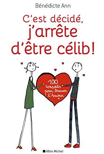 C'est décidé, j'arrête d'être célib !: 100 conseils pour trouver l'Amour