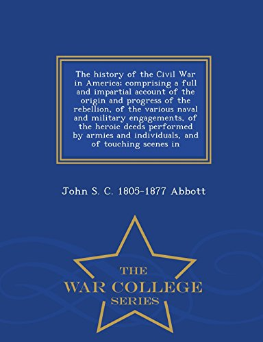 The history of the Civil War in America; comprising a full and impartial account of the origin and progress of the rebellion, of the various naval and ... and individuals, and of touching scenes in