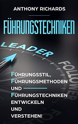Führungstechniken: Wie Sie mit diesen einfachen Schritten - Führungsstil, Führungsmethoden und Führungstechniken sowie Kompetenzen entwickeln, verstehen und lernen! So lieben Ihre MItarbeiter Sie!