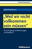 """""""Weil wir nicht vollkommen sein m?ssen"""": Zum Umgang mit Belastungen im Pfarrberuf (Praktische Theologie heute, Band 164)"""