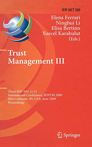 Trust Management III: Third IFIP WG 11.11 International Conference, IFIPTM 2009, West Lafayette, IN, USA, June 15-19, 2009, Proceedings (IFIP Advances ... and Communication Technology, Band 300)