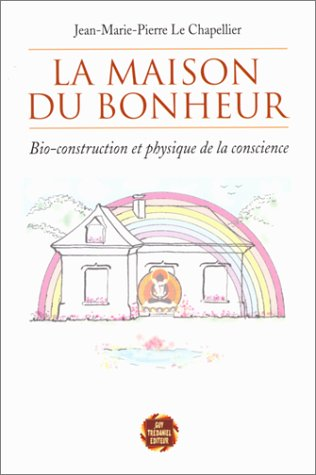 La Maison du bonheur : Bio-construction et physique de la conscience par Jean-Marie-Pierre Le Chapellier