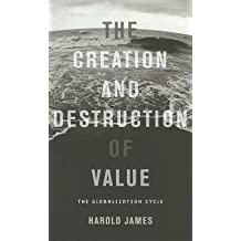[(The Creation and Destruction of Value: The Globalization Cycle)] [Author: Harold James] published on (October, 2012)