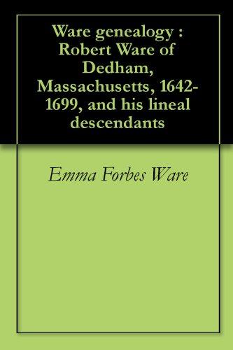 Ware genealogy : Robert Ware of Dedham, Massachusetts, 1642-1699, and his lineal descendants (English Edition)