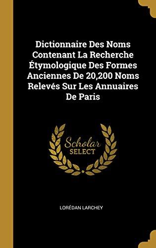 Dictionnaire Des Noms Contenant La Recherche Étymologique Des Formes Anciennes de 20,200 Noms Relevés Sur Les Annuaires de Paris par Loredan Larchey