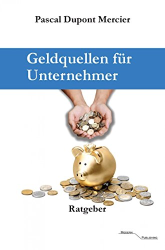 Geldquellen für Unternehmer: Für Unternehmen, Selbstständige, Freiberufler, Existenzgründer und andere.