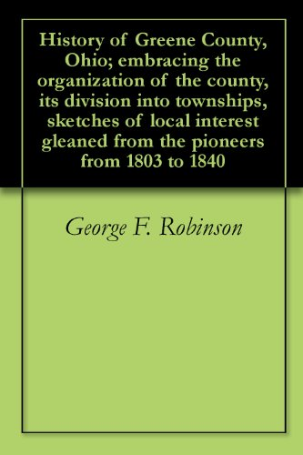 History of Greene County, Ohio; embracing the organization of the county, its division into townships, sketches of local interest gleaned from the pioneers from 1803 to 1840 (English Edition)