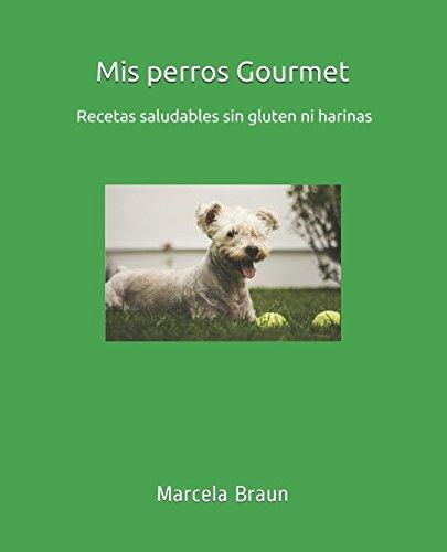 Mis perros Gourmet: Guía nutricional y recetas caseras sin gluten ni harinas...