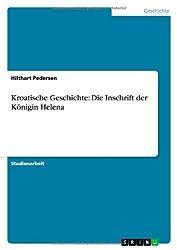 Kroatische Geschichte: Die Inschrift der Königin Helena by Hilthart Pedersen (2013-11-03)