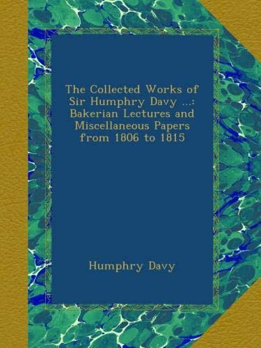 The Collected Works of Sir Humphry Davy ...: Bakerian Lectures and Miscellaneous Papers from 1806 to 1815