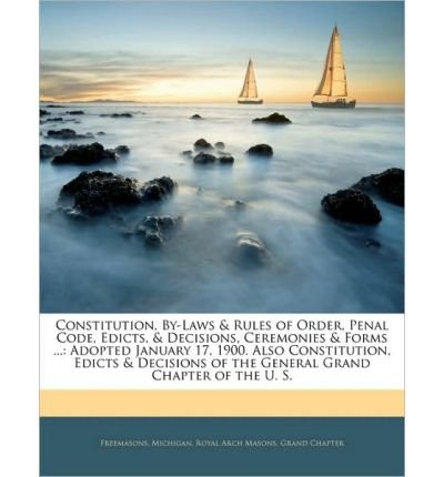 Constitution, By-Laws & Rules of Order, Penal Code, Edicts, & Decisions, Ceremonies & Forms ...: Adopted January 17, 1900. Also Constitution, Edicts & Decisions of the General Grand Chapter of the U. S. (Paperback) - Common