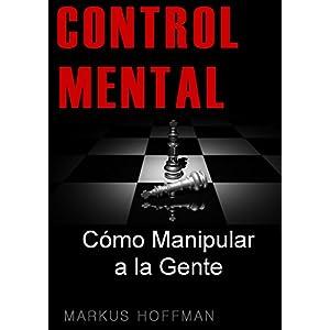 CONTROL MENTAL: Cómo Manipular a las Personas