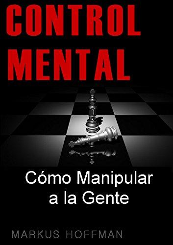 CONTROL MENTAL: Cómo Manipular a la Gente por Markus Hoffman